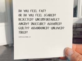 Do you feel fat? Or do you feel scared? Rejected? Uncomfortable? Angry? Insecure? Ashamed? Guilty?