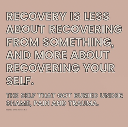 Recovery is less about recovering from something and more about recovering your self.