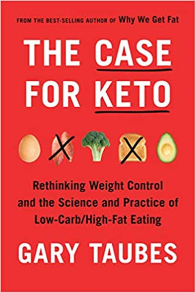 The Case for Keto: Rethinking Weight Control and the Science and Practice of Low-Carb/High-Fat Eating