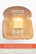 Good Calories, Bad Calories: Challenging the Conventional Wisdom on Diet, Weight Control, and Disease