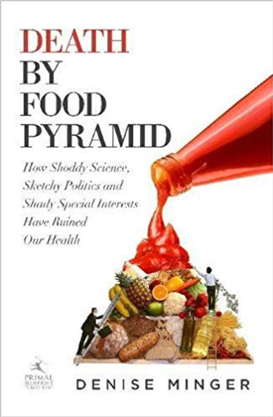 Death by Food Pyramid: How Shoddy Science, Sketchy Politics and Shady Special Interests Have Ruined Our Health