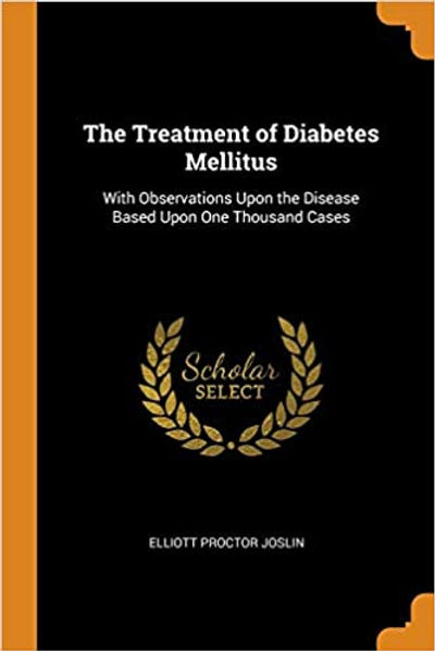 The Treatment of Diabetes Mellitus: With Observations Upon the Disease Based Upon One Thousand Cases