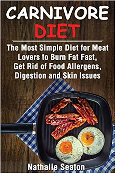 Carnivore Diet: The Most Simple Diet For Meat Lovers To Burn Fat Fast, Get Rid Of Food Allergens, Digestion And Skin Issues