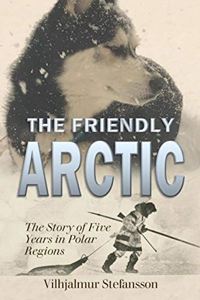 The Friendly Arctic: The Story of Five Years in Polar Regions