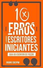 Guia do Escritor de ficção - 10 Erros dos Escritores Iniciantes - Bruno Crispim