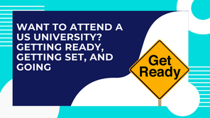 Want to Attend a US University? Getting Ready, Getting Set, and Get Going