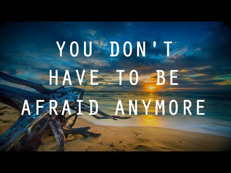 You Don't Have To Be Afraid Anymore