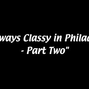 It's Always Classy in Philadelphia - Part Two