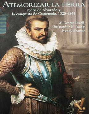 Atemorizar la tierra: Pedro de Alvarado y la conquista de Guatemala, 1524-1541. Revised Third Edition.
