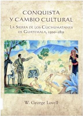 Conquista y cambio cultural: La Sierra de los Cuchumatanes de Guatemala, 1500-1821. Revised Second Edition.