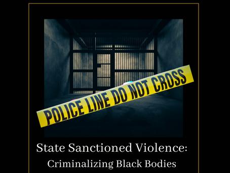 State Sanctioned Violence: Criminalizing Black Bodies