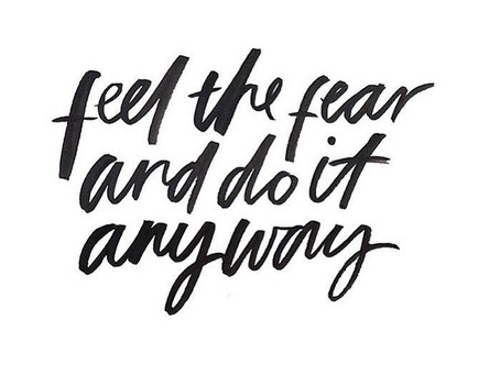 Feel the fear and do it anyway. Yeah, Right.
