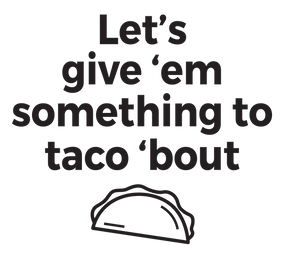 Let's give 'em something to taco