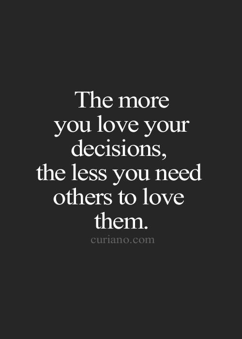 Te more you love your decisions, the less you need others to love them.