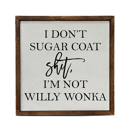 """I Don't Sugar Coat Shit, I'm Not Willy Wonka"" 10in x10 in Sign"