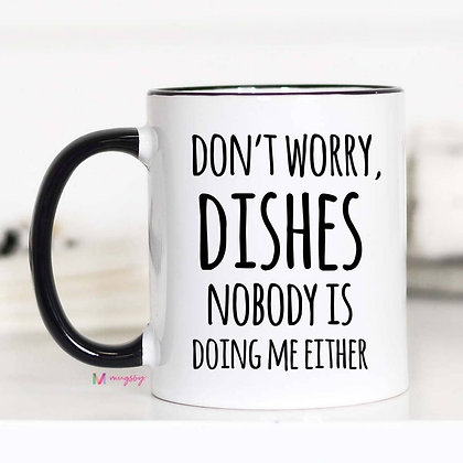 """""""Don't Worry Dishes Nobody is Doing Me Either"""" 11oz Mug"""