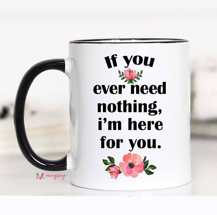 """""""If You Ever Need Nothing I'm Here for You"""" 11oz Mug"""