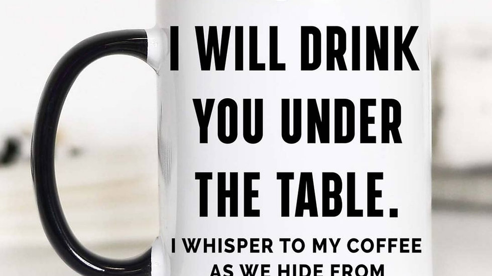 """""""I Will Drink You Under The Table"""" 11oz Mug"""