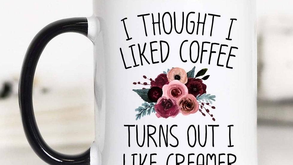 """""""I Thought I Liked Coffee Turns Out I Like Creamer"""" 11oz Mug"""
