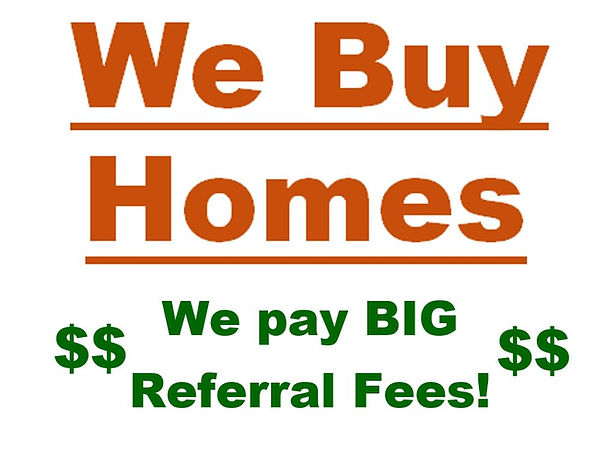 We Buy Homes- We pay BIG Referral Fees.J