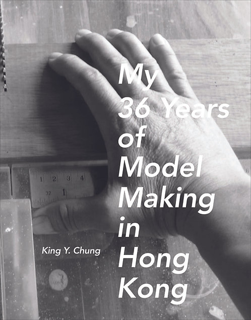 MY 36 YEARS OF MODEL MAKING IN HONG KONG, King Y. Chung