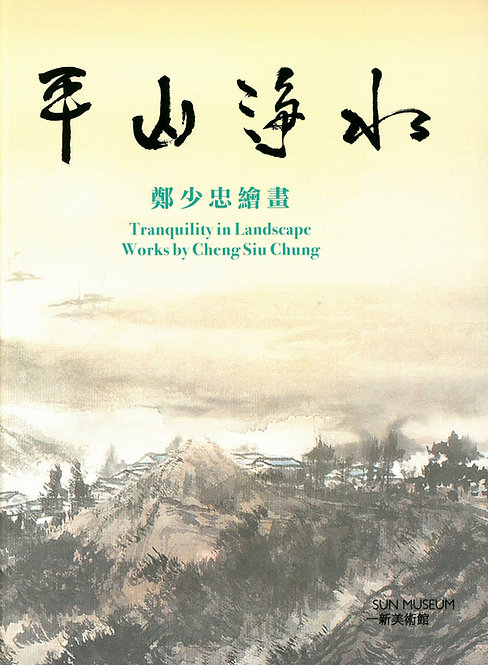 TRANQUILITY IN LANDSCAPE: Works by Cheng Siu Chung  |  平山淨水:鄭少忠繪畫