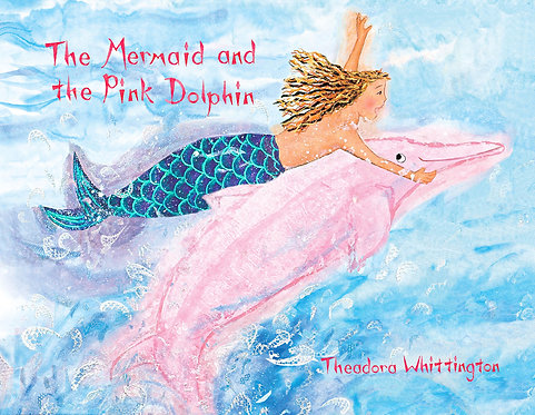 THE MERMAID AND THE PINK DOLPHIN, written & illustrated by Theadora Whittington