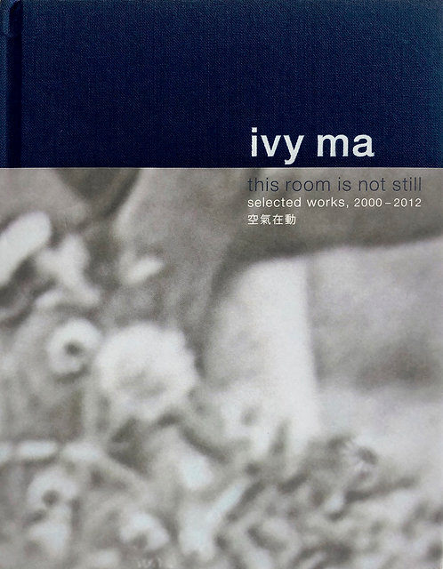 IVY MA: THIS ROOM IS NOT STILL - SELECTED WORKS 2000-2012  空氣在動