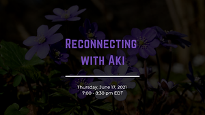 Reconnecting with Aki Thursday June 17 2021 7:00-8:30 pm EDT. Background of hepatica flowers.