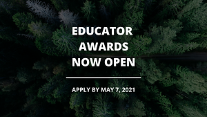 Educator Awards Now Open! Apply by May 7, 2021. Background is an aerial image of an evergreen forest.