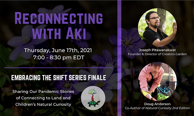 Background of purple hepatica flowers. Text reads Reconnecting with Aki. Thursday, June 17th, 2021, 7:00 - 8:30 pm EDT. Embracing the Shift Series Finale. Sharing our Pandemic Stories of Connecting to Land and Children's Natural Curiosity. Joseph Pitawanakwat: Founder & Director of Creators Garden and Doug Anderson, Co-Author of Natural Curiosity 2nd Edition.
