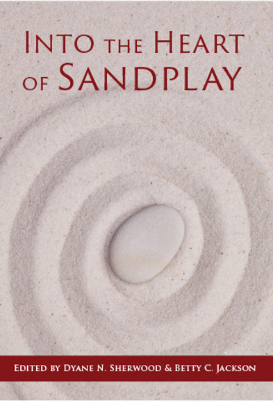 Into the Heart of Sandplay, Edited by Dyane N. Sherwood and Betty C. Jackson