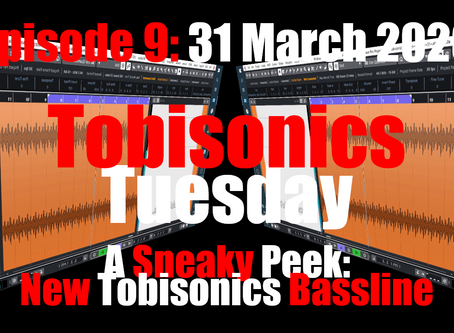 A Sneaky Peak: New Tobisonics Bassline (Tobisonics Tuesday: March 31 2020)