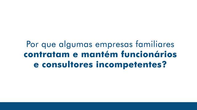 Por que algumas empresas familiares mantém funcionários e consultores incompetentes?