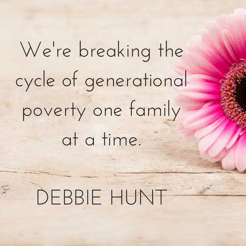 We're breaking the cycle of generational poverty one family at a time.DEBBIE HUNT