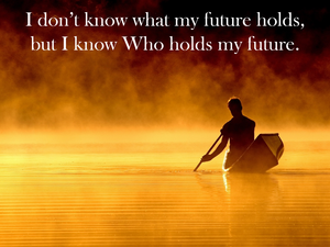 I don't know what my future holds, but I know Who holds my future.