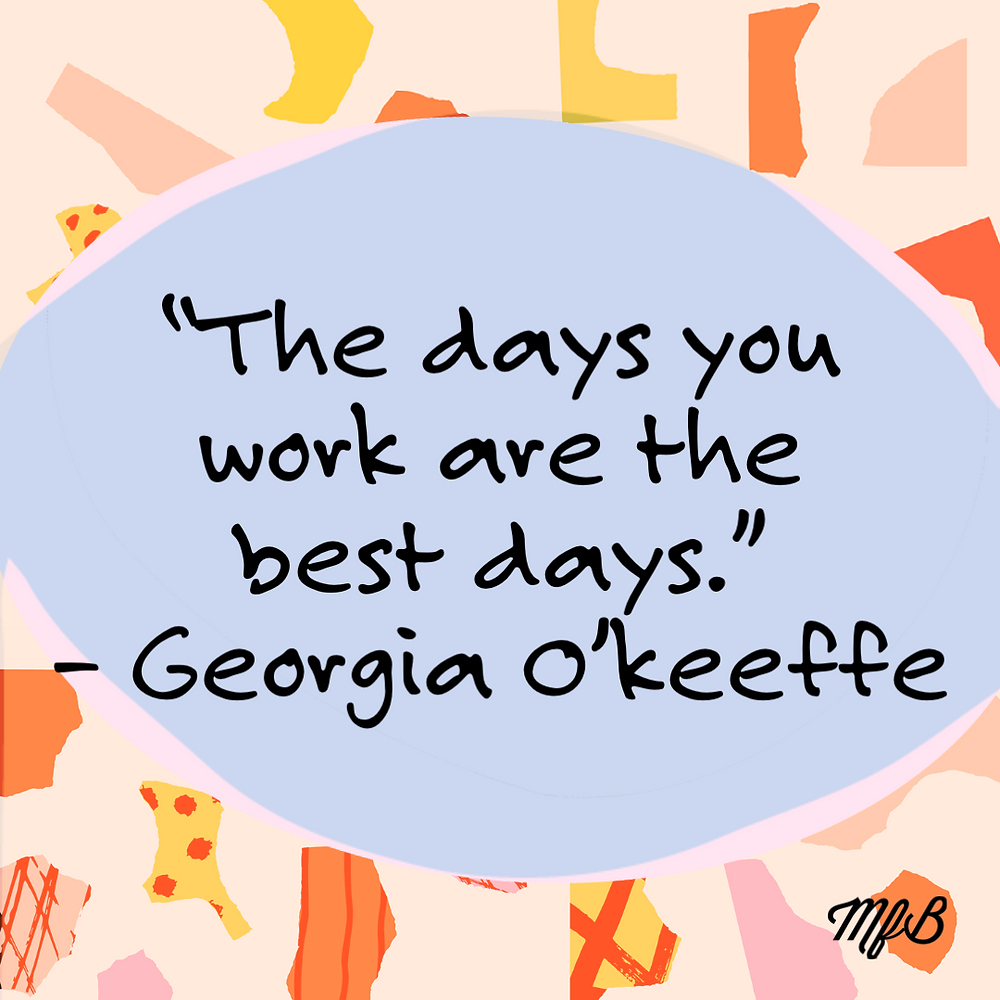 """Graphic Image with Inspirational Quote by Georgia O'Keeffe. """"The days you work are the best days."""" - Georgia O'Keeffe"""