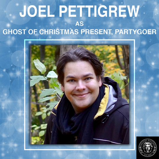 """Meet Joel Pettigrew! He is a Theatre Maker and Voice Actor who has been creating theatre all across Canada for over a decade.  He would like to thank this amazing cast and crew for this opportunity, and his family for their continued support.  He is delighted to be a member of the OG Ghostly Trio for this production of, """"A Christmas Carol,"""" and hopes that this play fills your cup over with Christmas Cheer.  Boo! Merry Christmas!"""