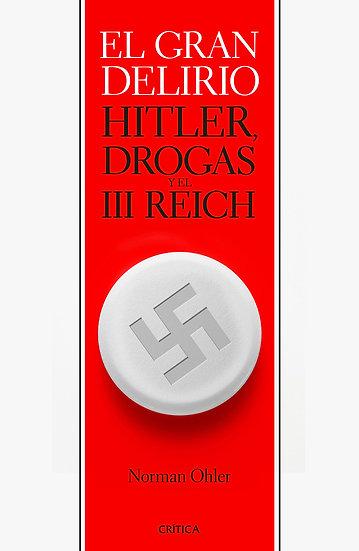 El gran delirio (Hitler, drogas y el III Reich) - Norman Ohler