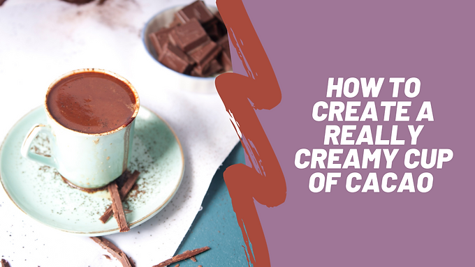 Creating Creamy Cacao Mini Workshop (free)