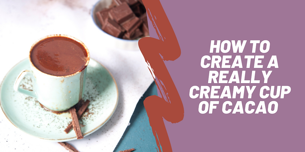 Creating Creamy Cacao Mini Workshop (free)