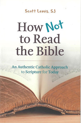 HOW NOT TO READ THE BIBLE :An Authentic Catholic Approach to Scripture for Today