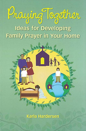 PRAYING TOGETHER: IDEAS FOR DEVELOPING FAMILY PRAYER IN YOUR HOME