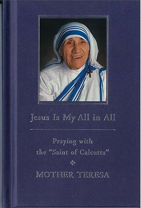 """Jesus Is My All in All : Praying with the""""Saint of Calcutta"""""""