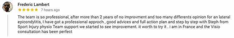"""在谷歌留下的评论来自弗雷德里克·兰伯特,他在网上接受了斯蒂芬的网球肘治疗:""""团队非常专业,经过两年多的没有改进,太多的肱骨外上髁炎的不同意见,我有一个专业的治理,良好的建议和行动计划和一步一步的篮运动损伤队医团队支持我们开始看到改善。值得一试。我现在在法国,Visio咨询非常完美。"""