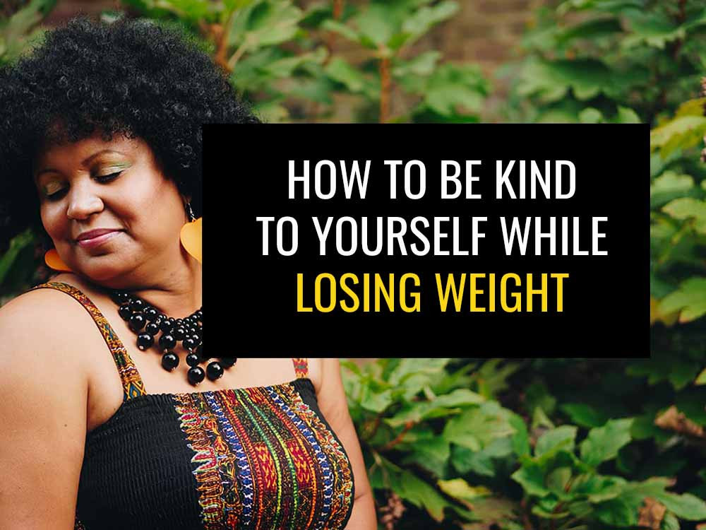 How to be kind to yourself while losing weight.