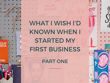 WHAT I WISH I'D KNOWN WHEN I STARTED MY FIRST BUSINESS - Part 1