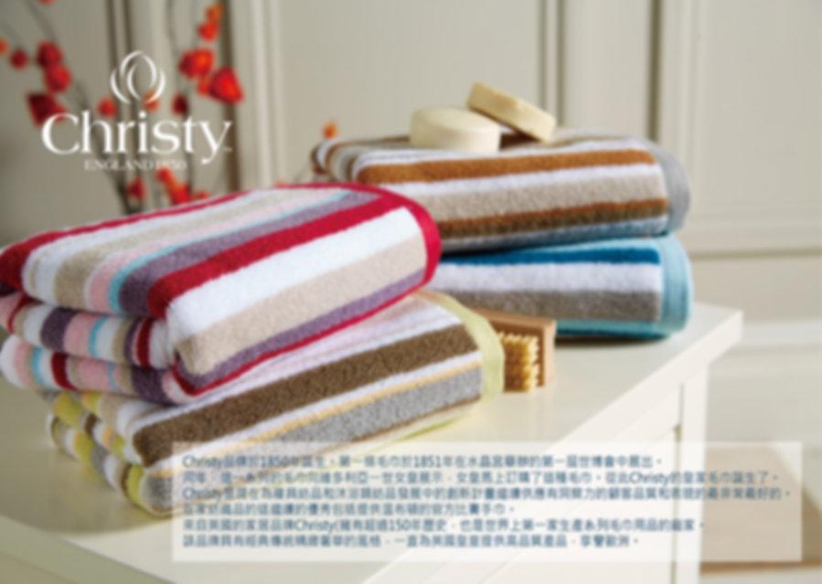 hristy 品牌於1850年誕生。第一塊毛巾於1851年在  水晶宮舉辦的第一屆世博會中展出。同年,這一系列  的毛巾向維多利亞一世女皇展示,女皇馬上訂購了  這種毛巾,從此 Christy 的皇家毛巾誕生了。   來自英國的家居品牌 CHRISTY 擁有超過150年歷史,  也是世界上第一家生產系列毛巾用品的廠家。  該品牌具有經典傳統精緻奢華風格,只有在Harrods和Mark&Spenser等一流百貨公司展開,因英國王室愛用而馳名歐洲,並獲選為『溫布登』網球選手的指定使用毛巾。
