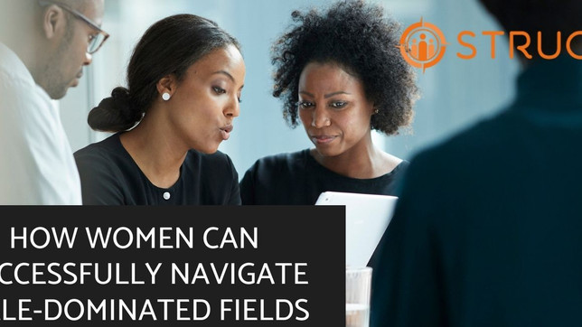 HOW WOMEN CAN SUCCESSFULLY NAVIGATE MALE-DOMINATED FIELDS