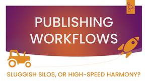 Publishing Workflows: Sluggish Silos, or High-Speed Harmony?